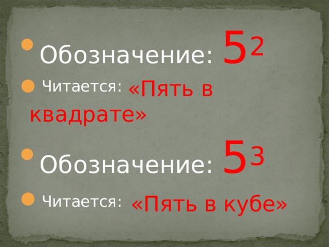Обозначение: 5 2 Читается:  «Пять в квадрате» Обозначение: 5 3 Читается:  «Пять в кубе»