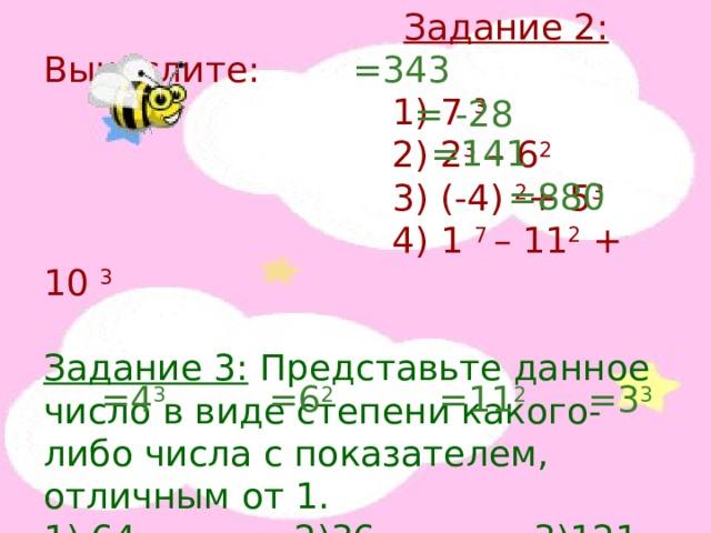 Задание 2: Вычислите:  1) 7 3  2) 2 3 – 6 2  3) (-4) 2 + 5 3  4) 1 7 – 11 2 + 10 3 Задание 3: Представьте данное число в виде степени какого-либо числа с показателем, отличным от 1. 1) 64 2)36 3)121 4)27 =343 = -28 =141 =880 =4 3 =6 2 =11 2 =3 3