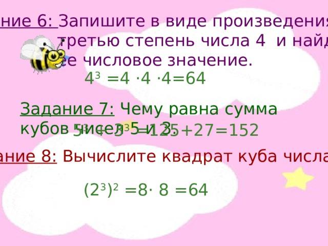 Задание 6: Запишите в виде произведения  третью степень числа 4 и найдите  ее числовое значение. 4 3 =4 · 4 · 4=64 Задание 7: Чему равна сумма кубов чисел 5 и 3. 5 3 + 3 3 =125+27=152 Задание 8: Вычислите квадрат куба числа 2. (2 3 ) 2 =8 · 8 =64