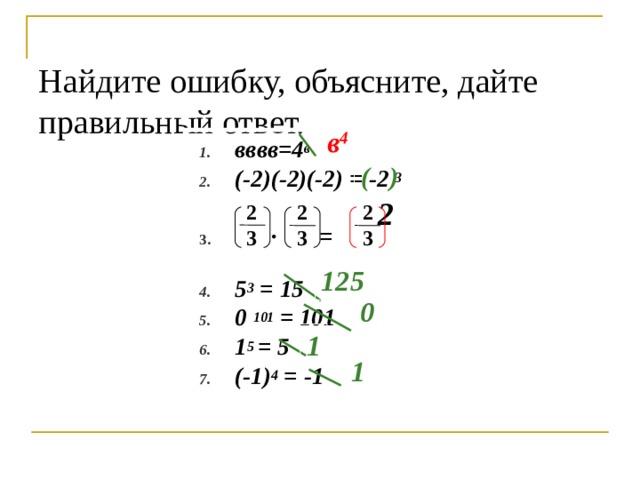 Найдите ошибку, объясните, дайте правильный ответ.   в 4 вввв=4 в (-2)(-2)(-2) = -2 3  ∙ =  5 3 = 15 0 101 = 101 1 5 = 5 (-1) 4 = -1  ( ) 2 2 3 2 3 2 3 125 0 1 1