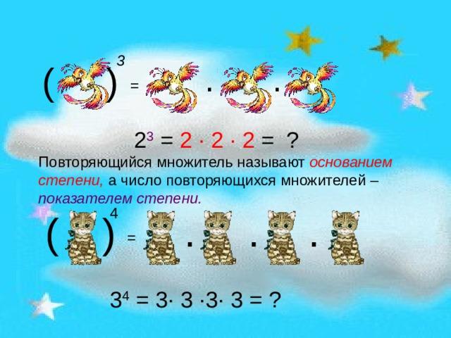 3 ( ) · · = 2 3 = 2 · 2 · 2 = ? Повторяющийся множитель называют основанием степени, а число повторяющихся множителей – показателем степени. 4 ( ) · · · = 3 4 = 3 · 3 · 3 · 3 = ?