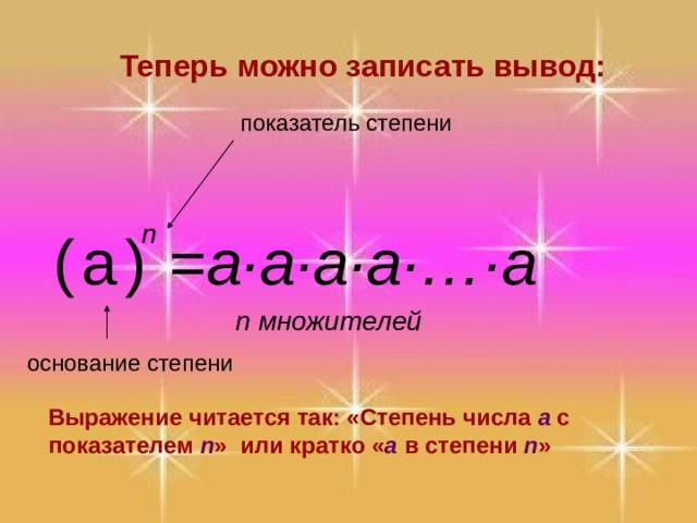 Теперь можно записать вывод: показатель степени n =a·a·a·a · … · a  ( а ) n множителей основание степени Выражение читается так: «Степень числа a с показателем n »  или кратко « a  в степени n »