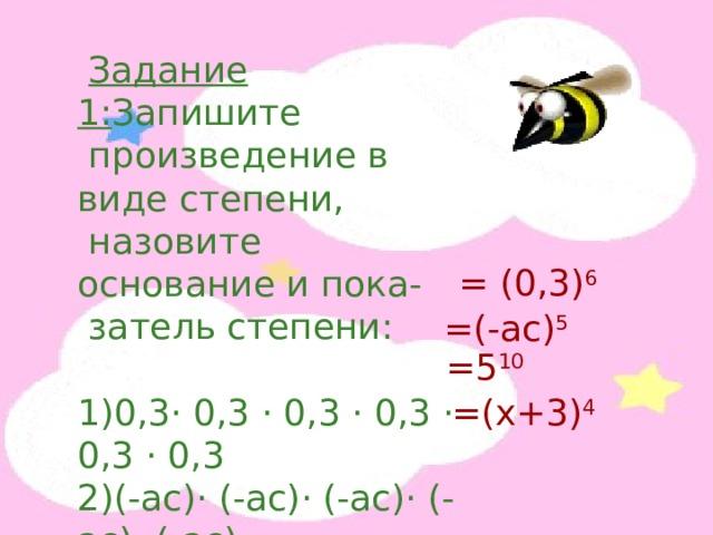 Задание 1: Запишите  произведение в виде степени,  назовите основание и пока-  затель степени: 1)0,3 · 0,3 · 0,3 · 0,3 · 0,3 · 0,3 2)(-ас) · (-ас) · (-ас) · (-ас) · (-ас) 3)5 · 5 · 5 · 5 · 5 · 5 · 5 · 5 · 5 · 5 4)(х+3) · (х+3) · (х+3) · (х+3) = (0,3) 6 =(-ас) 5 =5 10 =(х+3) 4