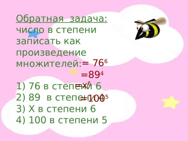 Обратная задача: число в степени записать как произведение множителей: 1) 76 в степени 6 2) 89 в степени 4 3) X в степени 6 4) 100 в степени 5 = 76 6 =89 4 = x 6 = 100 5