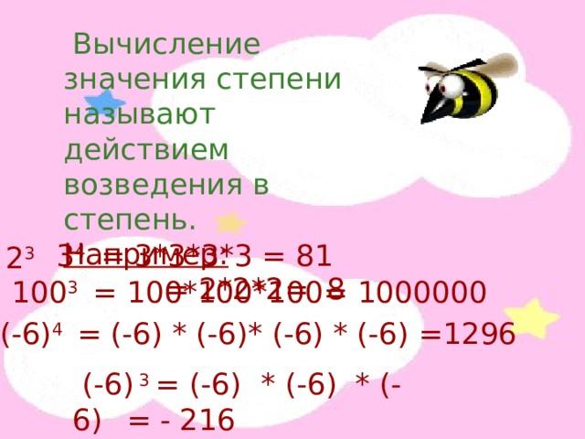 Вычисление значения степени называют действием возведения в степень. Например:  = 2*2*2= 8  2 3 3 4 = 3*3*3*3 = 81 100 3 = 100*100*100= 1000000 (- 6 ) 4 = (- 6 ) * (- 6 ) * (- 6 ) * (- 6 ) =1296  (- 6 ) 3 = (- 6 )  * (- 6 ) * (- 6 )  = - 216