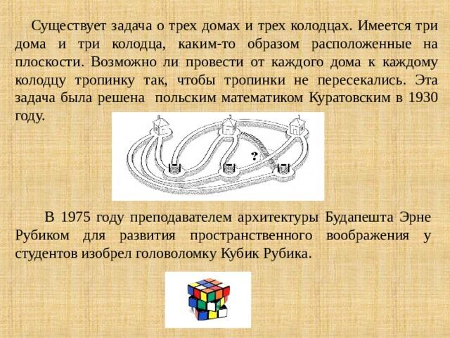 Существует задача о трех домах и трех колодцах. Имеется три дома и три колодца, каким-то образом расположенные на плоскости. Возможно ли провести от каждого дома к каждому колодцу тропинку так, чтобы тропинки не пересекались. Эта задача была решена польским математиком Куратовским в 1930 году.  В 1975 году преподавателем архитектуры Будапешта Эрне Рубиком для развития пространственного воображения у студентов изобрел головоломку Кубик Рубика.