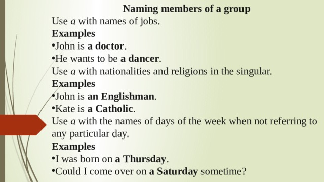 Naming members of a group Use a with names of jobs. Examples John is a doctor . He wants to be a dancer . Use a with nationalities and religions in the singular. Examples John is an Englishman . Kate is a Catholic . Use a with the names of days of the week when not referring to any particular day. Examples