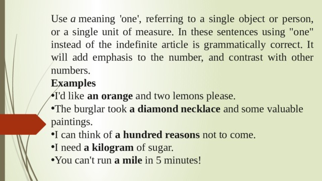 Use a meaning 'one', referring to a single object or person, or a single unit of measure. In these sentences using