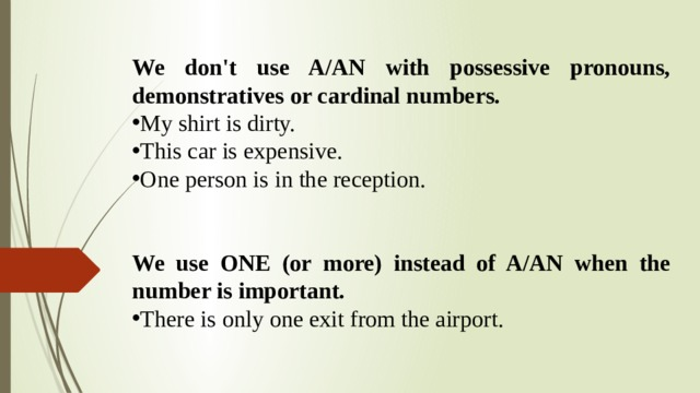 We don't use A/AN with possessive pronouns, demonstratives or cardinal numbers. My shirt is dirty. This car is expensive. One person is in the reception. We use ONE (or more) instead of A/AN when the number is important.