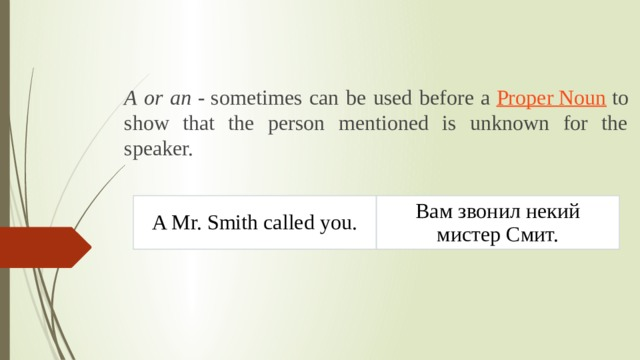 A or an - sometimes can be used before a Proper Noun to show that the person mentioned is unknown for the speaker.  A Mr. Smithcalled you. Вам звонил некий мистер Смит.