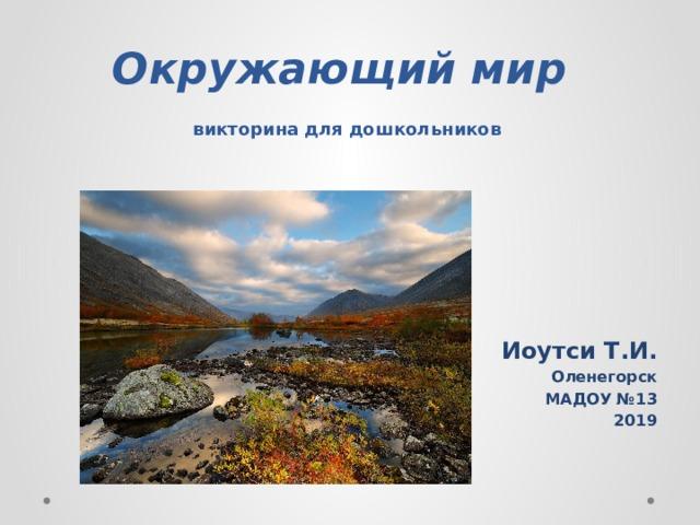 Окружающий мир   викторина для дошкольников Иоутси Т.И. Оленегорск МАДОУ №13 2019