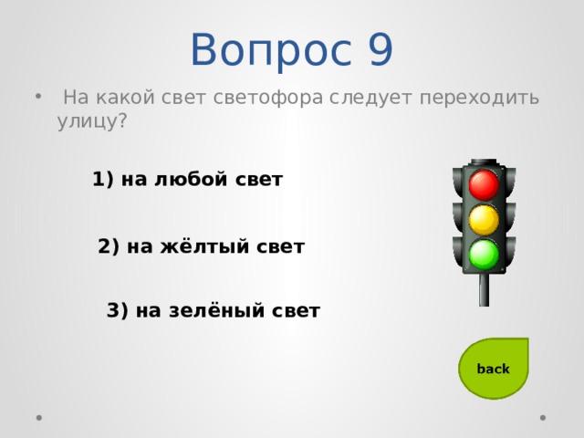 Вопрос 9  На какой свет светофора следует переходить улицу? 1) на любой свет 2) на жёлтый свет 3) на зелёный свет