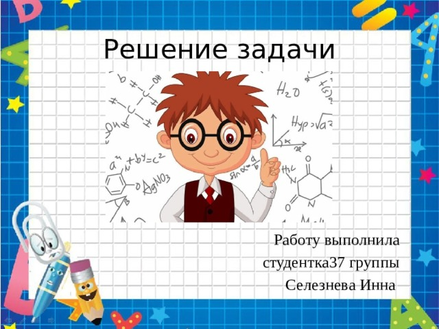 Решение задачи Работу выполнила  студентка37 группы Селезнева Инна