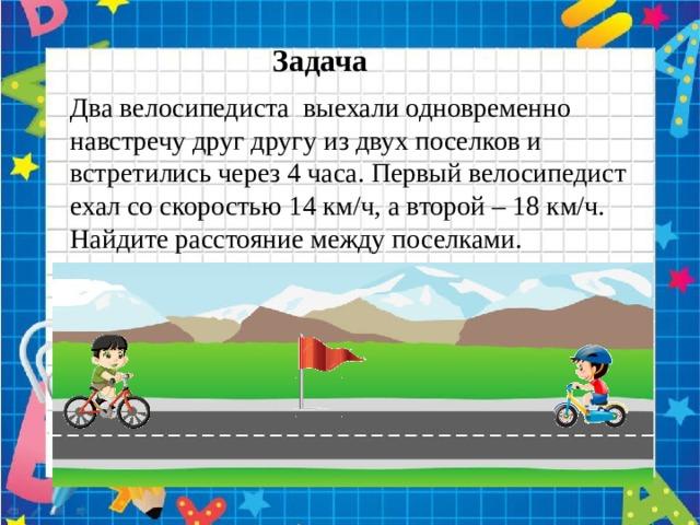 Задача Два велосипедиста выехали одновременно навстречу друг другу из двух поселков и встретились через 4 часа. Первый велосипедист ехал со скоростью 14 км/ч, а второй – 18 км/ч. Найдите расстояние между поселками.