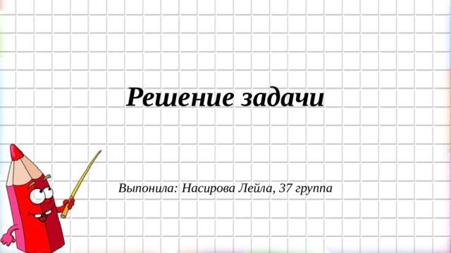 Решение задачи    Выпонила: Насирова Лейла, 37 группа