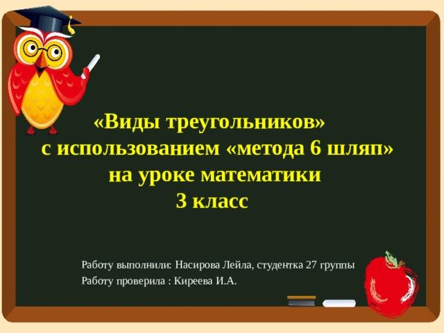 «Виды треугольников»  с использованием «метода 6 шляп» на уроке математики  3 класс Работу выполнили: Насирова Лейла, студентка 27 группы Работу проверила : Киреева И.А.