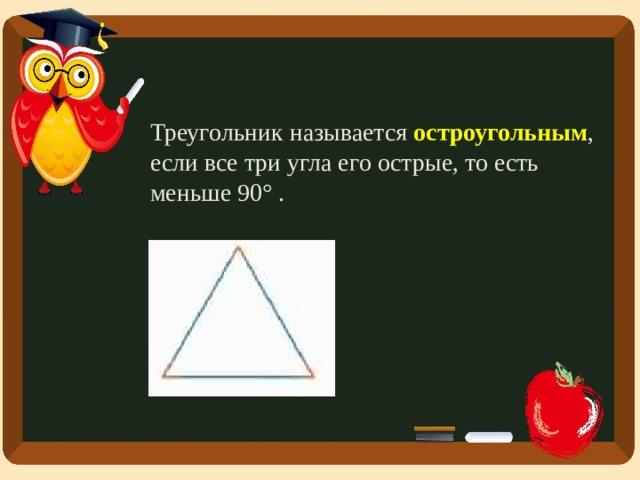 Треугольник называется остроугольным , если все три угла его острые, то есть меньше 90° .