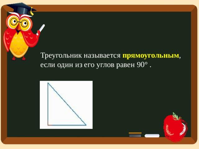 Треугольник называется прямоугольным , если один из его углов равен 90° .