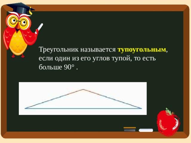 Треугольник называется тупоугольным , если один из его углов тупой, то есть больше 90° .