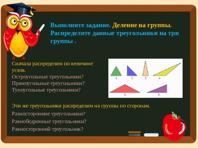 Выполните задание. Деление на группы.  Распределите данные треугольники на три группы .   Сначала распределим по величине углов. Остроугольные треугольники? Прямоугольные треугольники? Тупоугольные треугольники? Эти же треугольники распределим на группы по сторонам. Разносторонние треугольники? Равнобедренные треугольники? Равносторонний треугольник?