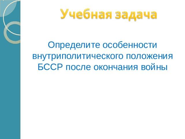 Определите особенности внутриполитического положения БССР после окончания войны