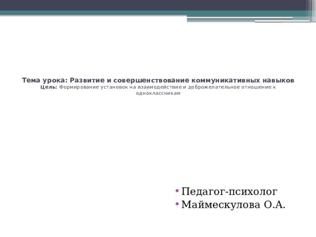 Тема урока: Развитие и совершенствование коммуникативных навыков  Цель: Формирование установок на взаимодействие и доброжелательное отношение к одноклассникам