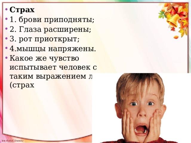 Страх 1. брови приподняты; 2. Глаза расширены; 3. рот приоткрыт; 4.мышцы напряжены. Какое же чувство испытывает человек с таким выражением лица? (страх