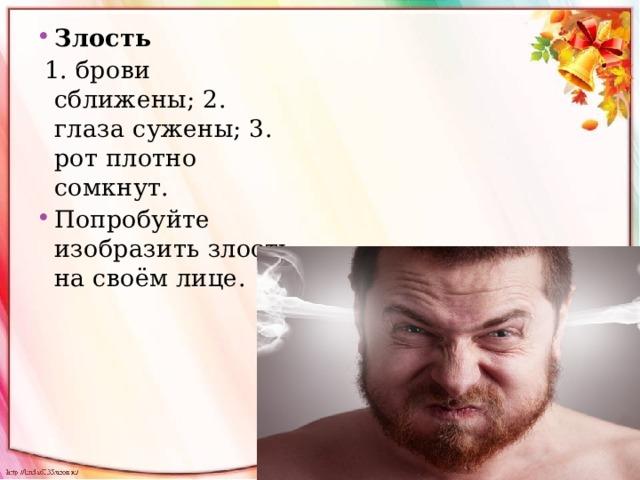 Злость  1. брови сближены; 2. глаза сужены; 3. рот плотно сомкнут. Попробуйте изобразить злость на своём лице.