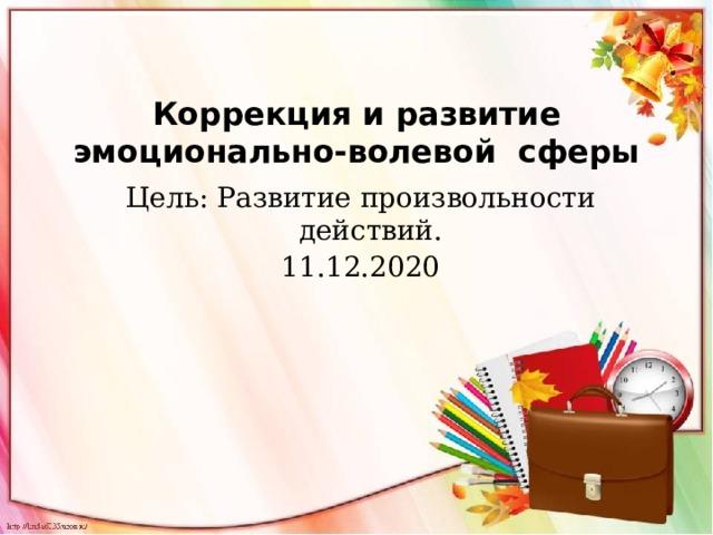 Коррекция и развитие эмоционально-волевой сферы Цель: Развитие произвольности действий. 11.12.2020