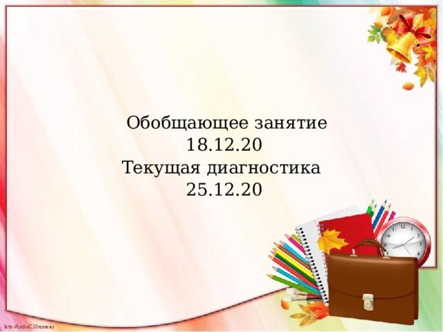 Обобщающее занятие 18.12.20 Текущая диагностика 25.12.20