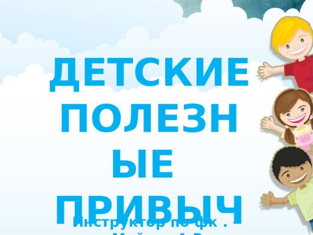ДЕТСКИЕ ПОЛЕЗНЫЕ ПРИВЫЧКИ Инструктор по фк . - Майсак А.В
