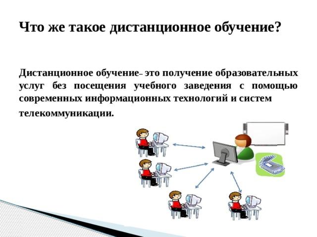 Что же такое дистанционное обучение?     Дистанционное обучение – это получение образовательных услуг без посещения учебного заведения с помощью современных информационных технологий и систем телекоммуникации.