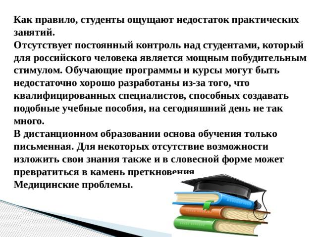Как правило, студенты ощущают недостаток практических занятий.  Отсутствует постоянный контроль над студентами, который для российского человека является мощным побудительным стимулом. Обучающие программы и курсы могут быть недостаточно хорошо разработаны из-за того, что квалифицированных специалистов, способных создавать подобные учебные пособия, на сегодняшний день не так много.  В дистанционном образовании основа обучения только письменная. Для некоторых отсутствие возможности изложить свои знания также и в словесной форме может превратиться в камень преткновения . Медицинские проблемы.