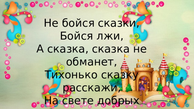 Не бойся сказки,  Бойся лжи, А сказка, сказка не обманет, Тихонько сказку расскажи, На свете добрых больше станет!