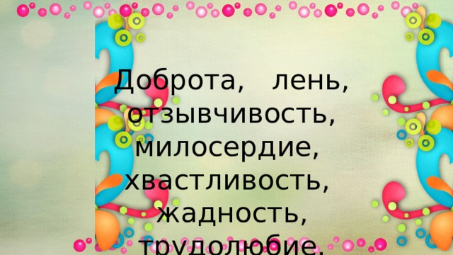 Доброта, лень, отзывчивость, милосердие, хвастливость, жадность, трудолюбие.