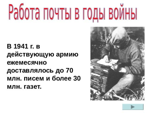В 1941 г. в действующую армию ежемесячно доставлялось до 70 млн. писем и более 30 млн. газет.