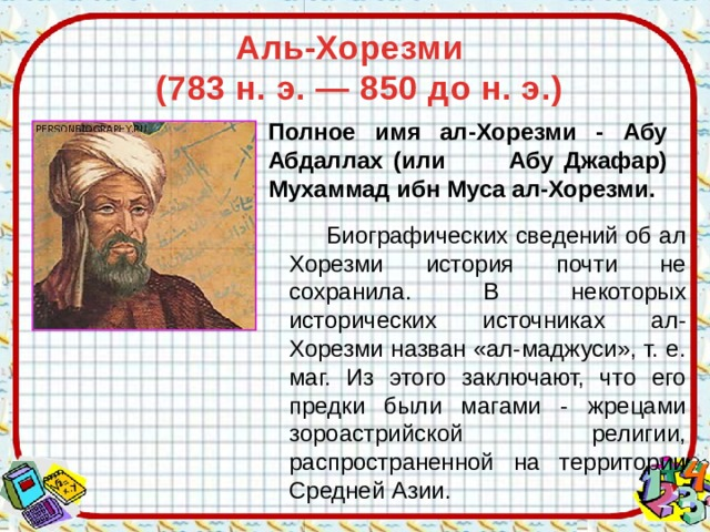 Аль-Хорезми  (783 н. э. — 850 до н. э.) Полное имя ал-Хорезми - Абу Абдаллах (или Абу Джафар) Мухаммад ибн Муса ал-Хорезми.  Биографических сведений об ал Хорезми история почти не сохранила. В некоторых исторических источниках ал-Хорезми назван «ал-маджуси», т. е. маг. Из этого заключают, что его предки были магами - жрецами зороастрийской религии, распространенной на территории Средней Азии.