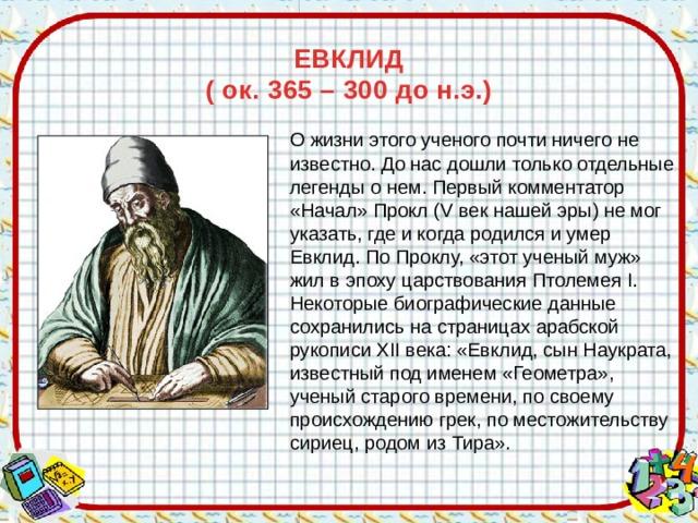 ЕВКЛИД  ( ок. 365 – 300 до н.э.)  О жизни этого ученого почти ничего не известно. До нас дошли только отдельные легенды о нем. Первый комментатор «Начал» Прокл (V век нашей эры) не мог указать, где и когда родился и умер Евклид. По Проклу, «этот ученый муж» жил в эпоху царствования Птолемея I. Некоторые биографические данные сохранились на страницах арабской рукописи XII века: «Евклид, сын Наукрата, известный под именем «Геометра», ученый старого времени, по своему происхождению грек, по местожительству сириец, родом из Тира».