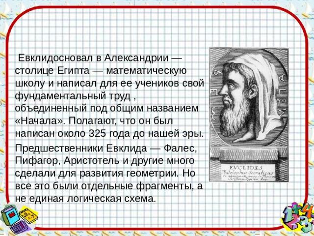 Евклидосновал в Александрии — столице Египта — математическую школу и написал для ее учеников свой фундаментальный труд , объединенный под общим названием «Начала». Полагают, что он был написан около 325 года до нашей эры.  Предшественники Евклида — Фалес, Пифагор, Аристотель и другие много сделали для развития геометрии. Но все это были отдельные фрагменты, а не единая логическая схема.