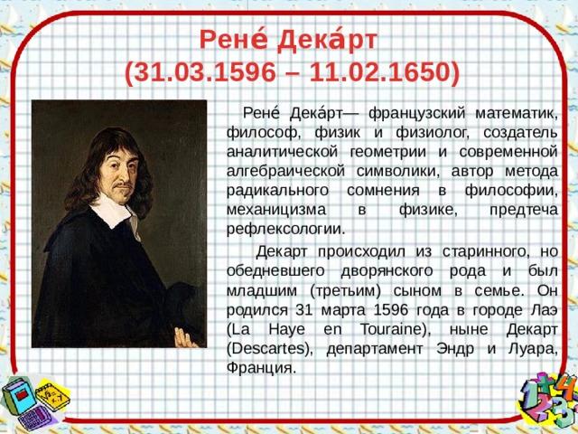 Рене́ Дека́рт  (31.03.1596 –11.02.1650)  Рене́ Дека́рт— французский математик, философ, физик и физиолог, создатель аналитической геометрии и современной алгебраической символики, автор метода радикального сомнения в философии, механицизма в физике, предтеча рефлексологии.  Декарт происходил из старинного, но обедневшего дворянского рода и был младшим (третьим) сыном в семье. Он родился 31 марта 1596 года в городе Лаэ (La Haye en Touraine), ныне Декарт (Descartes), департамент Эндр и Луара, Франция.
