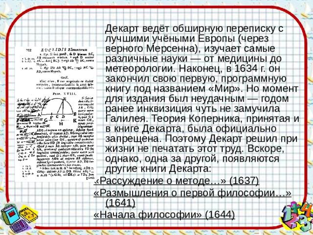 Декарт ведёт обширную переписку с лучшими учёными Европы (через верного Мерсенна), изучает самые различные науки — от медицины до метеорологии. Наконец, в 1634 г. он закончил свою первую, программную книгу под названием «Мир». Но момент для издания был неудачным — годом ранее инквизиция чуть не замучила Галилея. Теория Коперника, принятая и в книге Декарта, была официально запрещена. Поэтому Декарт решил при жизни не печатать этот труд.  Вскоре, однако, одна за другой, появляются другие книги Декарта: «Рассуждение о методе…» (1637) «Размышления о первой философии…» (1641) «Начала философии» (1644)