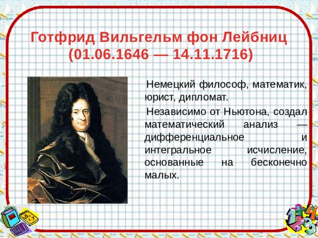 Готфрид Вильгельм фон Лейбниц  (01.06.1646 — 14.11.1716)    Немецкий философ, математик, юрист, дипломат.  Независимо от Ньютона, создал математический анализ — дифференциальное и интегральное исчисление, основанные на бесконечно малых.