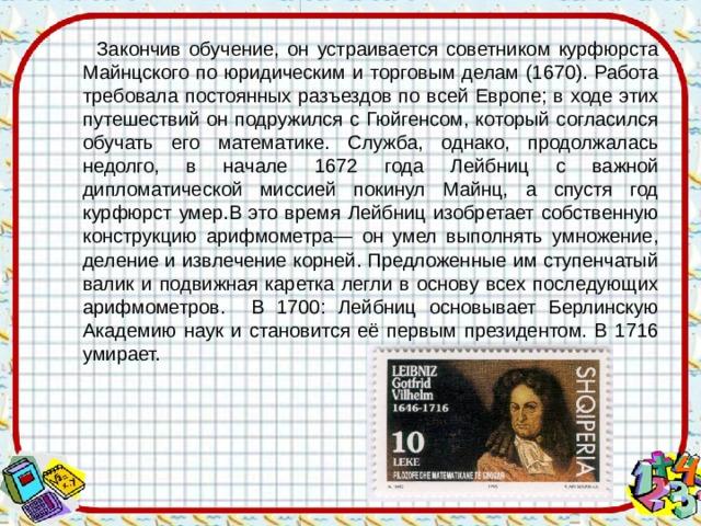 Закончив обучение, он устраивается советником курфюрста Майнцского по юридическим и торговым делам (1670). Работа требовала постоянных разъездов по всей Европе; в ходе этих путешествий он подружился с Гюйгенсом, который согласился обучать его математике. Служба, однако, продолжалась недолго, в начале 1672 года Лейбниц с важной дипломатической миссией покинул Майнц, а спустя год курфюрст умер.В это время Лейбниц изобретает собственную конструкцию арифмометра— он умел выполнять умножение, деление и извлечение корней. Предложенные им ступенчатый валик и подвижная каретка легли в основу всех последующих арифмометров. В 1700: Лейбниц основывает Берлинскую Академию наук и становится её первым президентом. В 1716 умирает.
