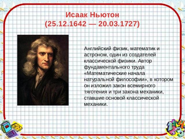 Исаак Ньютон  (25.12.1642 — 20.03.1727)    Английскийфизик, математики астроном, один из создателей классической физики. Автор фундаментального труда «Математические начала натуральной философии», в котором он изложил закон всемирного тяготенияи три закона механики, ставшие основой классической механики.