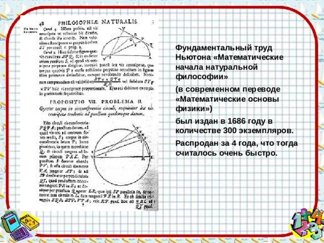 Фундаментальный труд Ньютона «Математические начала натуральной философии» (в современном переводе «Математические основы физики») был издан в 1686 году в количестве 300 экземпляров. Распродан за 4 года, что тогда считалось очень быстро.