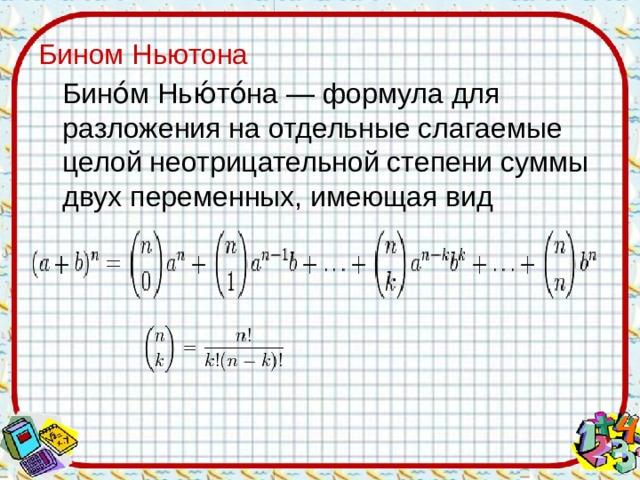 Бином Ньютона  Бино́м Нью́то́на — формула для разложения на отдельные слагаемые целой неотрицательной степени суммы двух переменных, имеющая вид