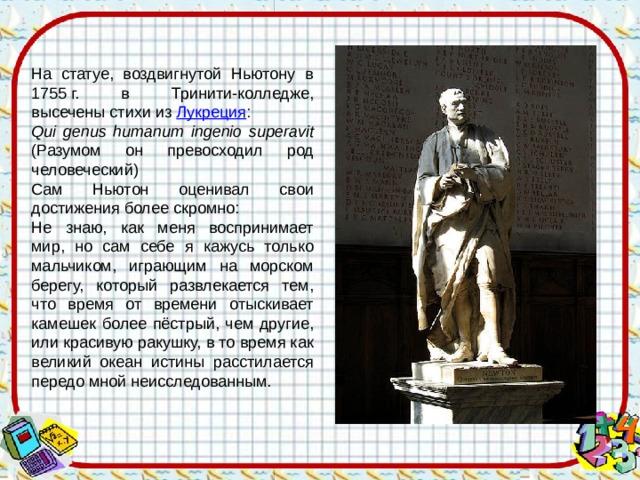 На статуе, воздвигнутой Ньютону в 1755г. в Тринити-колледже, высечены стихи из Лукреция : Qui genus humanum ingenio superavit (Разумом он превосходил род человеческий) Сам Ньютон оценивал свои достижения более скромно: Не знаю, как меня воспринимает мир, но сам себе я кажусь только мальчиком, играющим на морском берегу, который развлекается тем, что время от времени отыскивает камешек более пёстрый, чем другие, или красивую ракушку, в то время как великий океан истины расстилается передо мной неисследованным.