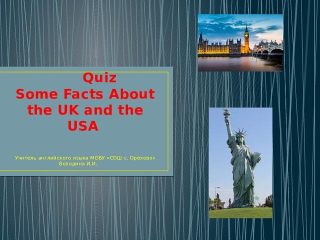 Quiz  Some Facts About the UK and the USA Учитель английского языка МОБУ «СОШ с. Орехово» Володина И.И.