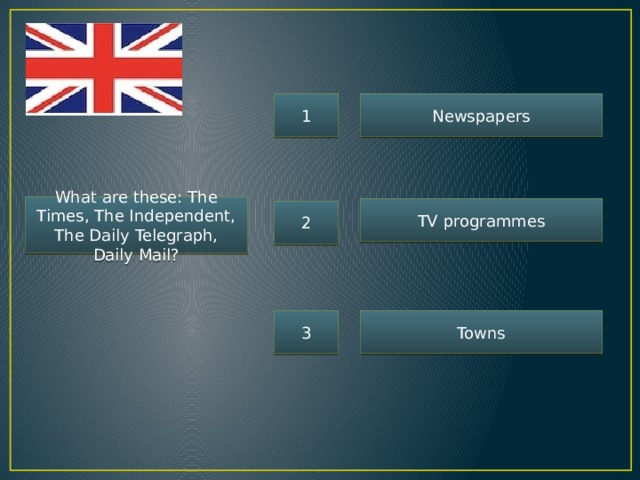 1 Newspapers What are these: The Times, The Independent, The Daily Telegraph, Daily Mail? TV programmes 2 3 Towns