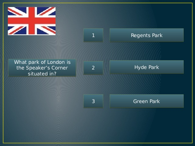 1 Regents Park What park of London is the Speaker's Corner situated in? Hyde Park 2 3 Green Park